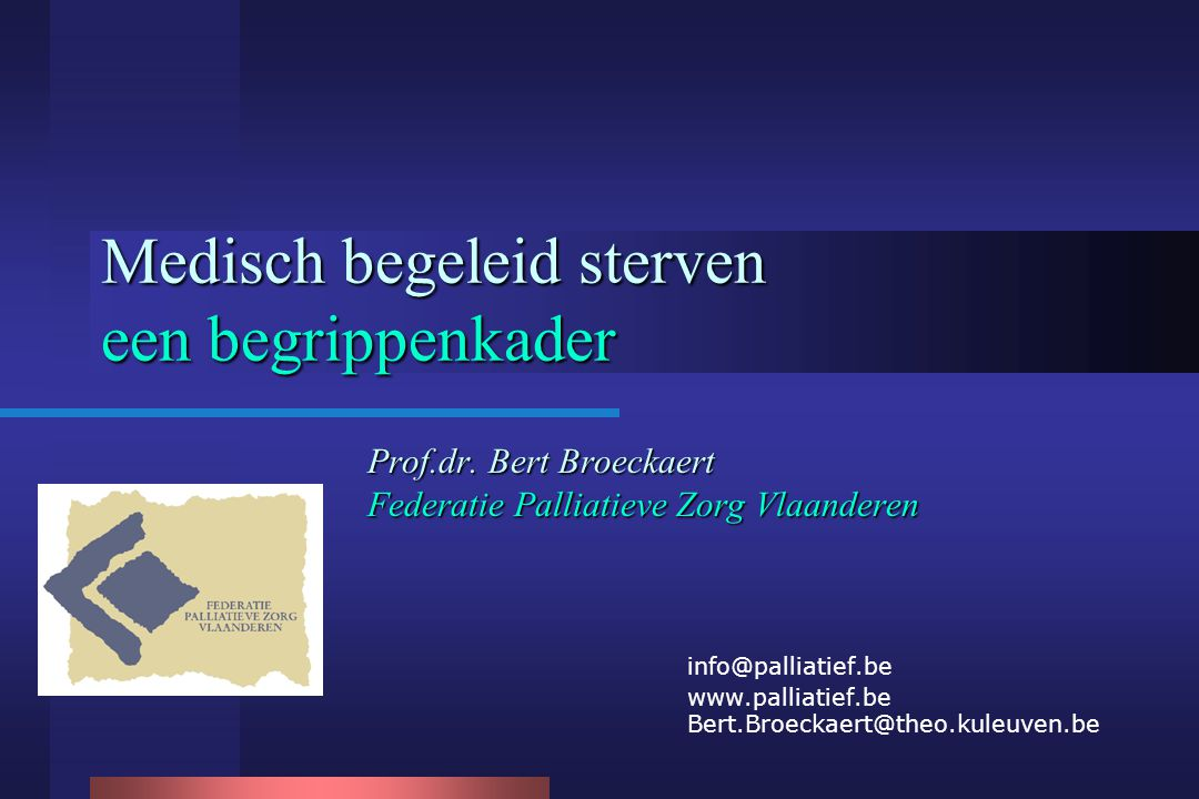 Medisch begeleid sterven een begrippenkader Prof.dr. Bert Broeckaert Federatie Palliatieve Zorg Vlaanderen info@palliatief.be www.palliatief.be Bert.B