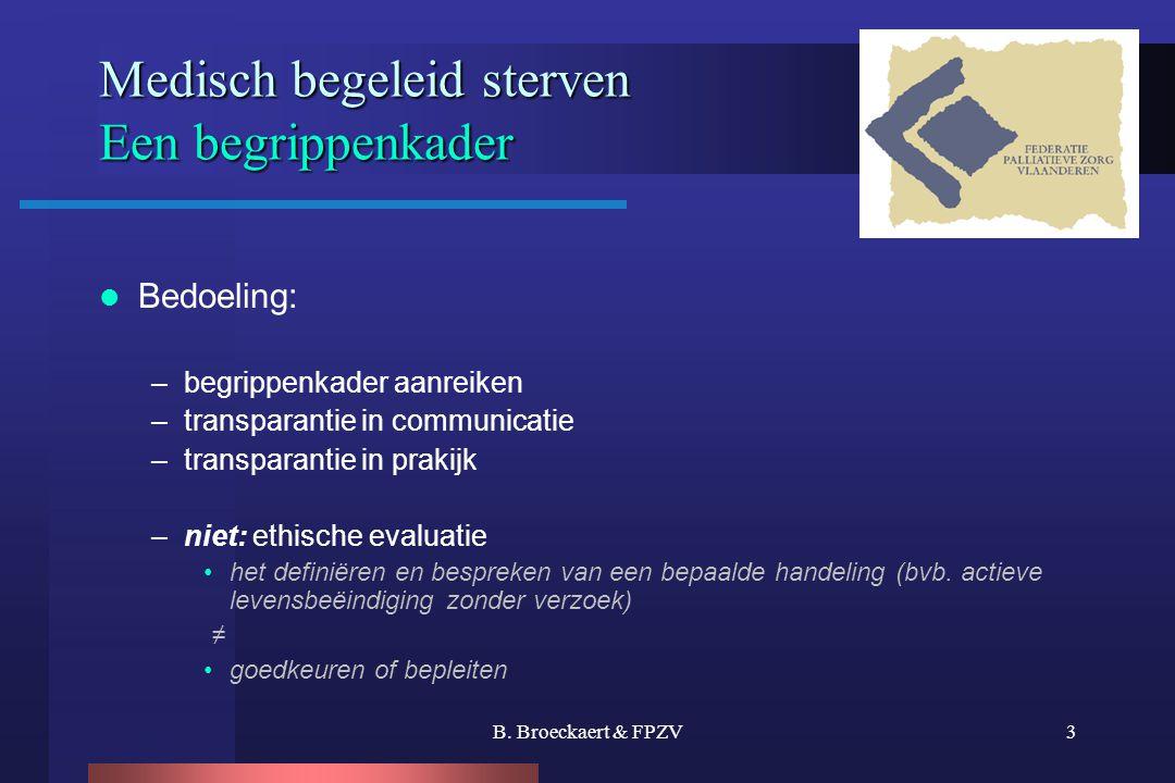 B. Broeckaert & FPZV3 Medisch begeleid sterven Een begrippenkader  Bedoeling: –begrippenkader aanreiken –transparantie in communicatie –transparantie