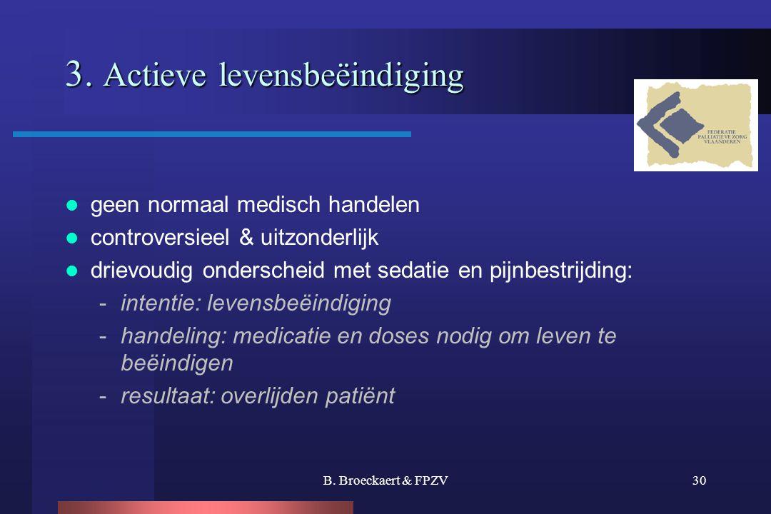 B. Broeckaert & FPZV30 3. Actieve levensbeëindiging  geen normaal medisch handelen  controversieel & uitzonderlijk  drievoudig onderscheid met seda