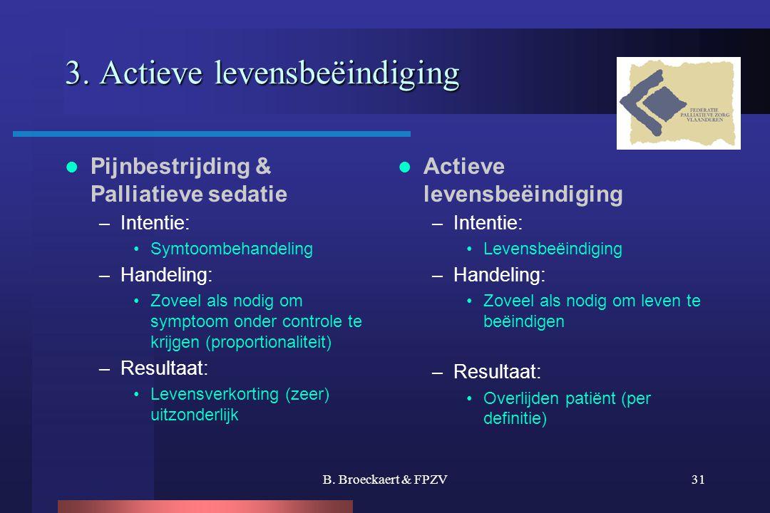 B. Broeckaert & FPZV31 3. Actieve levensbeëindiging  Pijnbestrijding & Palliatieve sedatie –Intentie: •Symtoombehandeling –Handeling: •Zoveel als nod