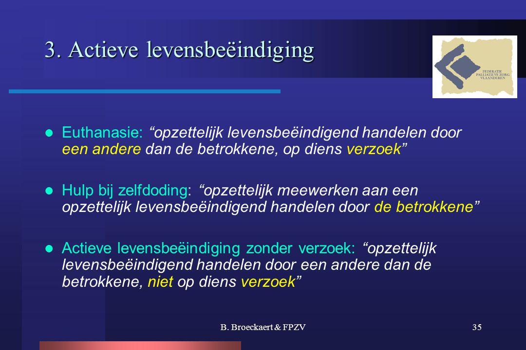 """B. Broeckaert & FPZV35 3. Actieve levensbeëindiging  Euthanasie: """"opzettelijk levensbeëindigend handelen door een andere dan de betrokkene, op diens"""