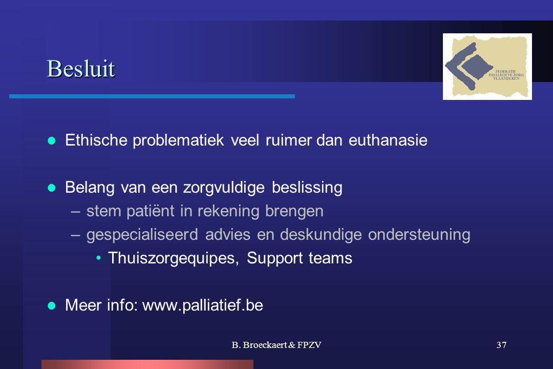 B. Broeckaert & FPZV37 Besluit  Ethische problematiek veel ruimer dan euthanasie  Belang van een zorgvuldige beslissing –stem patiënt in rekening br