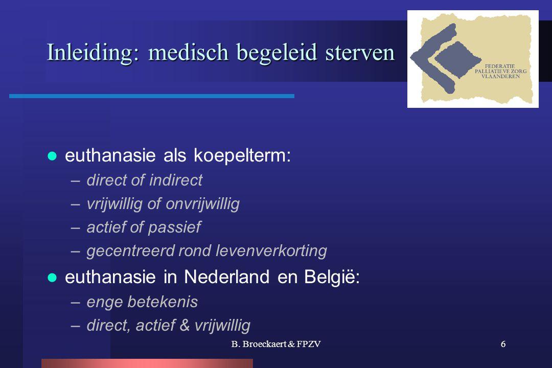B. Broeckaert & FPZV6 Inleiding: medisch begeleid sterven  euthanasie als koepelterm: –direct of indirect –vrijwillig of onvrijwillig –actief of pass