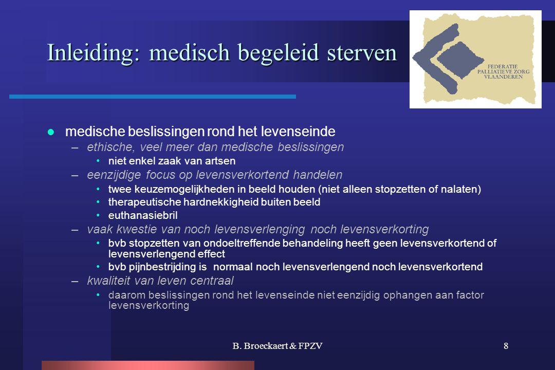 B. Broeckaert & FPZV8 Inleiding: medisch begeleid sterven  medische beslissingen rond het levenseinde –ethische, veel meer dan medische beslissingen