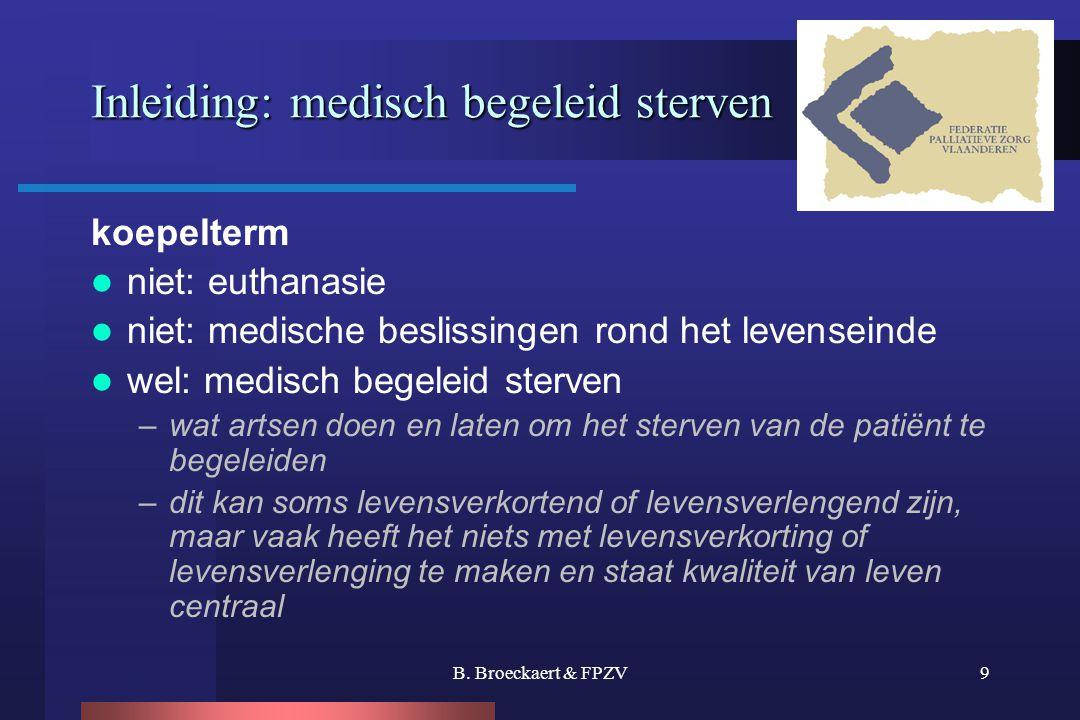 B. Broeckaert & FPZV9 Inleiding: medisch begeleid sterven koepelterm  niet: euthanasie  niet: medische beslissingen rond het levenseinde  wel: medi