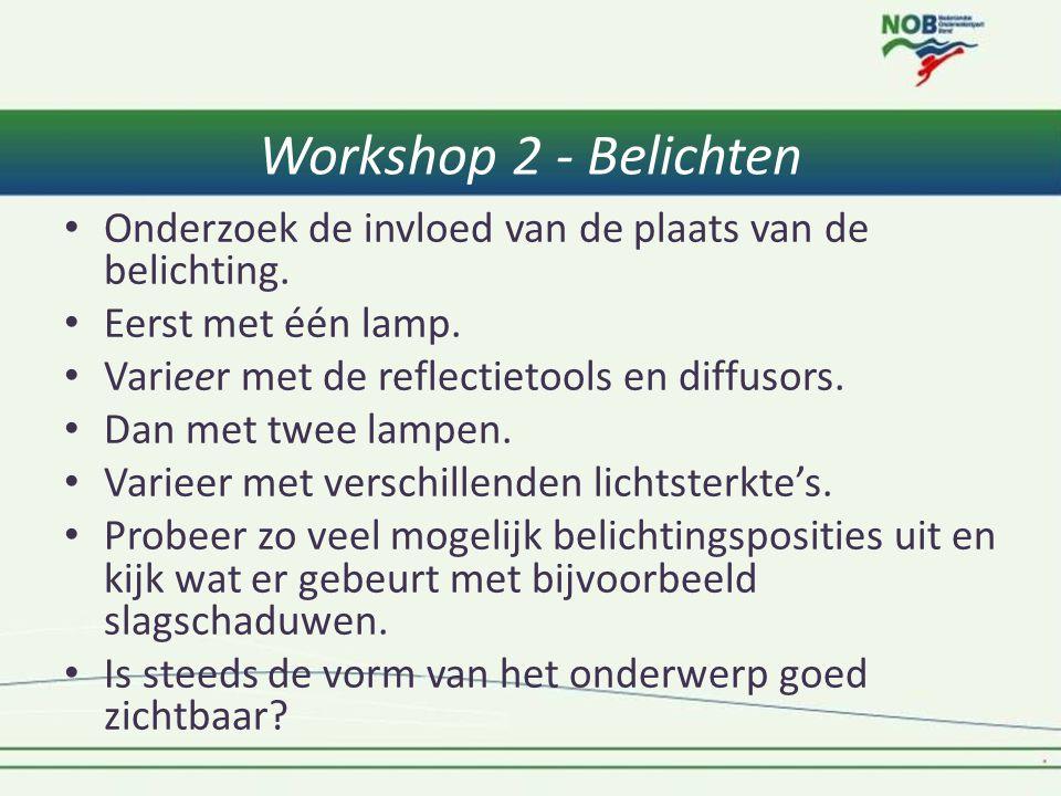 Workshop 2 - Belichten • Onderzoek de invloed van de plaats van de belichting. • Eerst met één lamp. • Varieer met de reflectietools en diffusors. • D