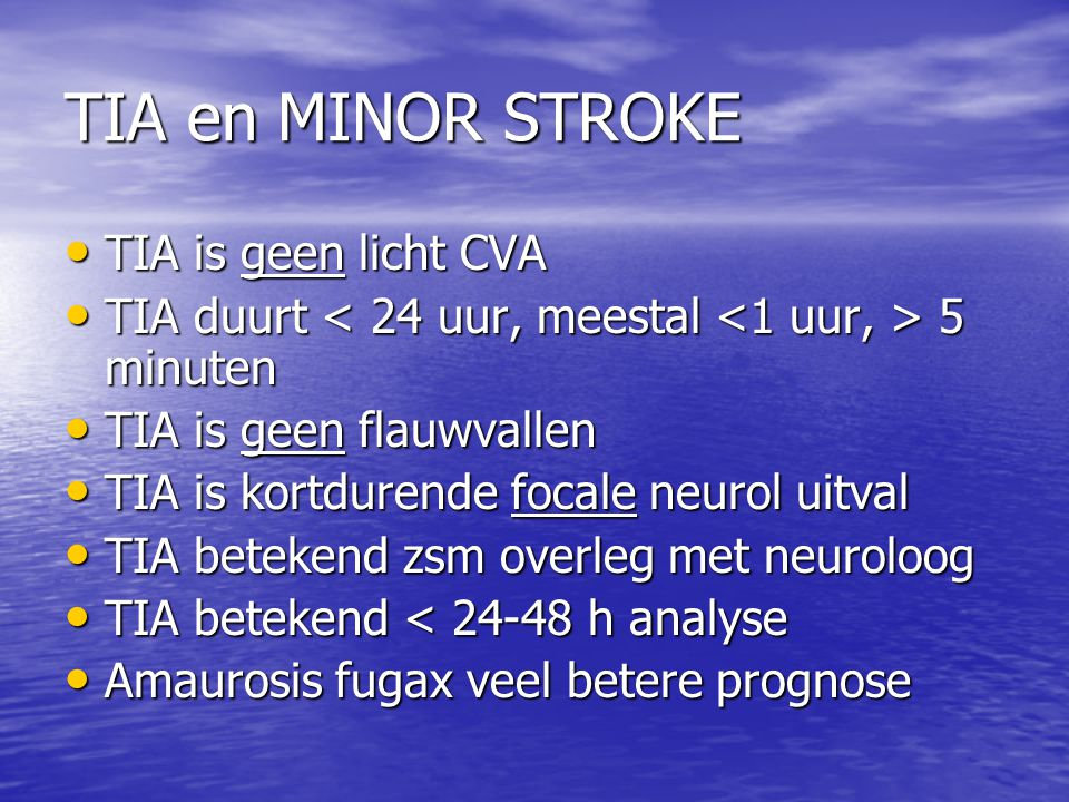 TIA en MINOR STROKE • TIA is geen licht CVA • TIA duurt 5 minuten • TIA is geen flauwvallen • TIA is kortdurende focale neurol uitval • TIA betekend zsm overleg met neuroloog • TIA betekend < 24-48 h analyse • Amaurosis fugax veel betere prognose
