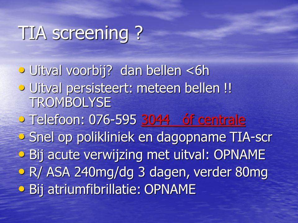 TIA screening ? • Uitval voorbij? dan bellen <6h • Uitval persisteert: meteen bellen !! TROMBOLYSE • Telefoon: 076-595 3044 óf centrale • Snel op poli