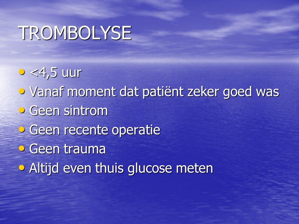 TROMBOLYSE • <4,5 uur • Vanaf moment dat patiënt zeker goed was • Geen sintrom • Geen recente operatie • Geen trauma • Altijd even thuis glucose meten