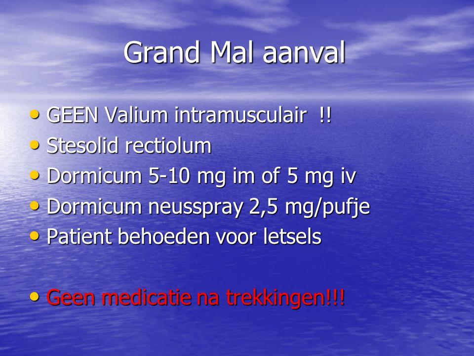 Grand Mal aanval • GEEN Valium intramusculair !! • Stesolid rectiolum • Dormicum 5-10 mg im of 5 mg iv • Dormicum neusspray 2,5 mg/pufje • Patient beh