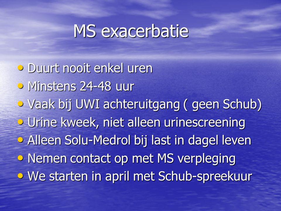 MS exacerbatie • Duurt nooit enkel uren • Minstens 24-48 uur • Vaak bij UWI achteruitgang ( geen Schub) • Urine kweek, niet alleen urinescreening • Al