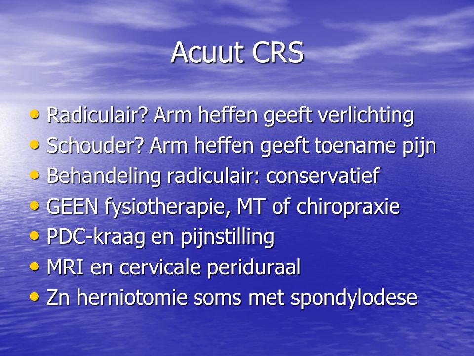 Acuut CRS • Radiculair? Arm heffen geeft verlichting • Schouder? Arm heffen geeft toename pijn • Behandeling radiculair: conservatief • GEEN fysiother