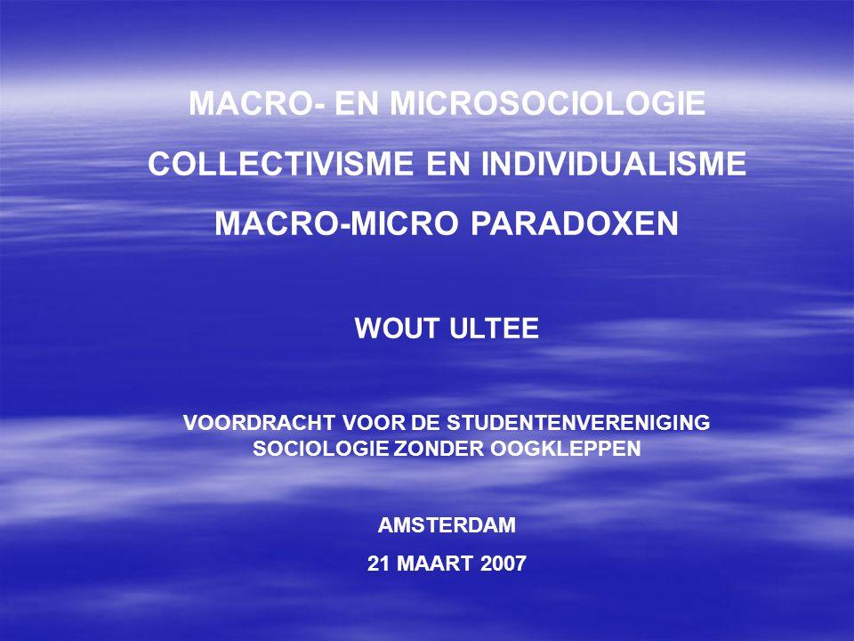 MACRO- EN MICROSOCIOLOGIE COLLECTIVISME EN INDIVIDUALISME MACRO-MICRO PARADOXEN WOUT ULTEE VOORDRACHT VOOR DE STUDENTENVERENIGING SOCIOLOGIE ZONDER OO