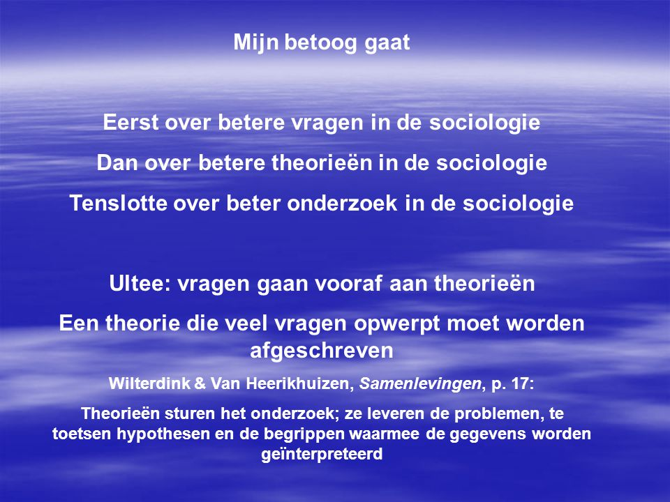 Mijn betoog gaat Eerst over betere vragen in de sociologie Dan over betere theorieën in de sociologie Tenslotte over beter onderzoek in de sociologie