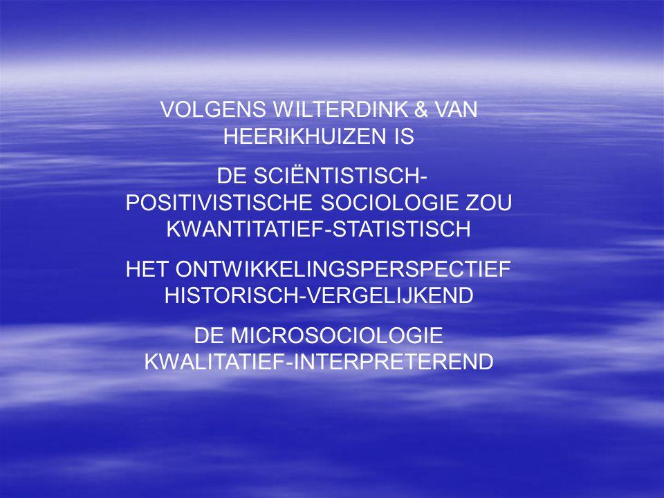 VOLGENS WILTERDINK & VAN HEERIKHUIZEN IS DE SCIËNTISTISCH- POSITIVISTISCHE SOCIOLOGIE ZOU KWANTITATIEF-STATISTISCH HET ONTWIKKELINGSPERSPECTIEF HISTOR