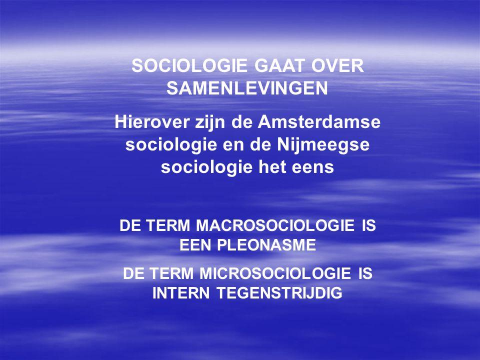 SOCIOLOGIE GAAT OVER SAMENLEVINGEN Hierover zijn de Amsterdamse sociologie en de Nijmeegse sociologie het eens DE TERM MACROSOCIOLOGIE IS EEN PLEONASM
