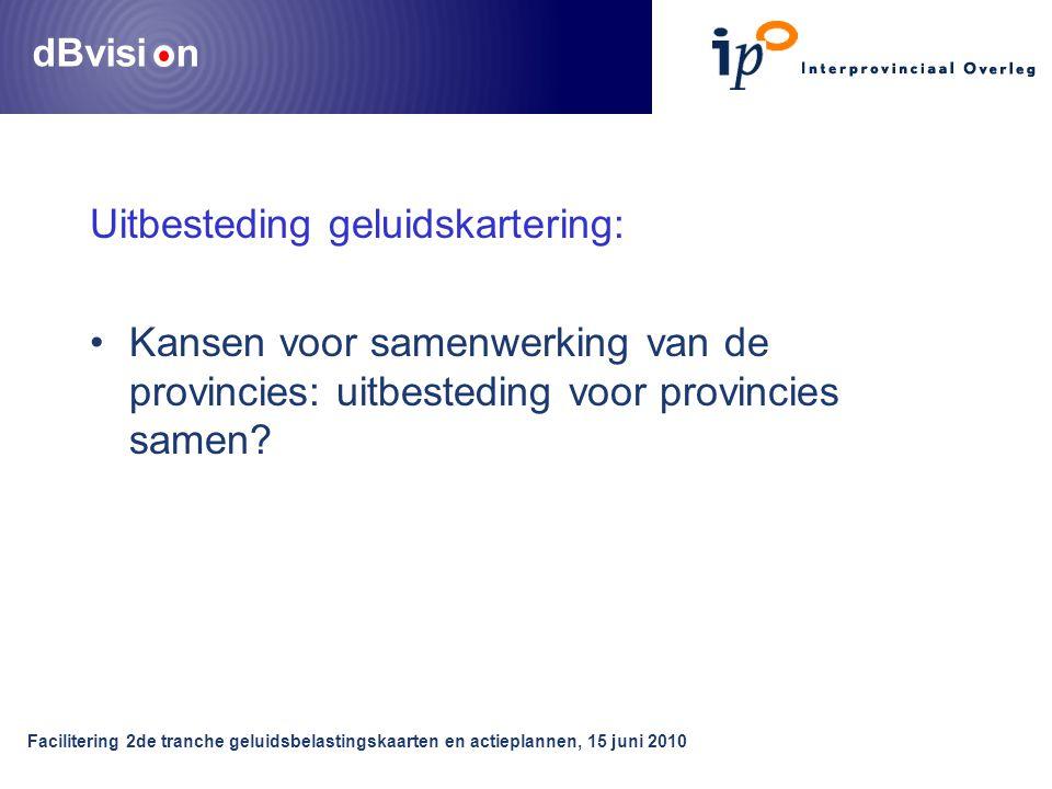 dBvisi n Facilitering 2de tranche geluidsbelastingskaarten en actieplannen, 15 juni 2010 Uitbesteding geluidskartering: •Kansen voor samenwerking van de provincies: uitbesteding voor provincies samen