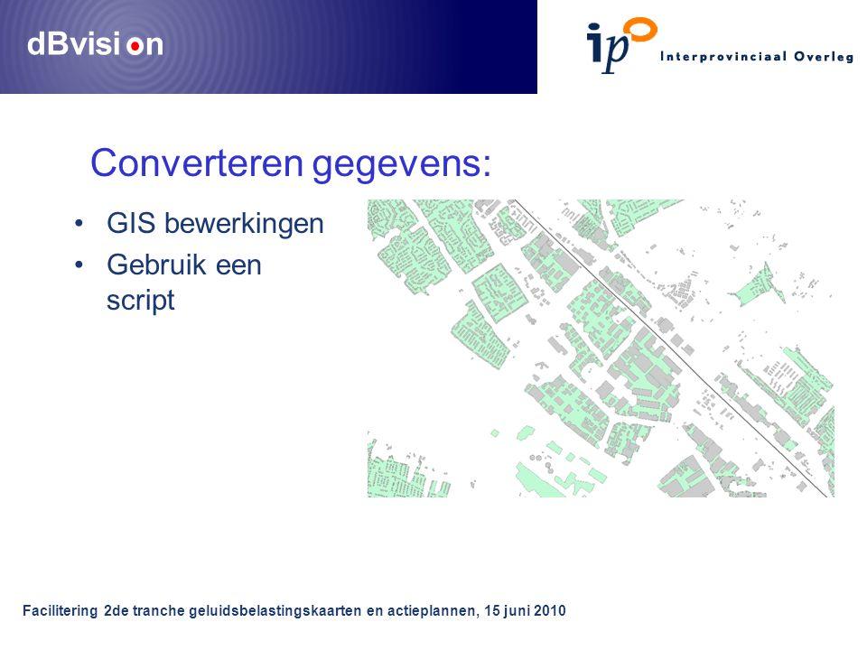 dBvisi n Facilitering 2de tranche geluidsbelastingskaarten en actieplannen, 15 juni 2010 •GIS bewerkingen •Gebruik een script Converteren gegevens: