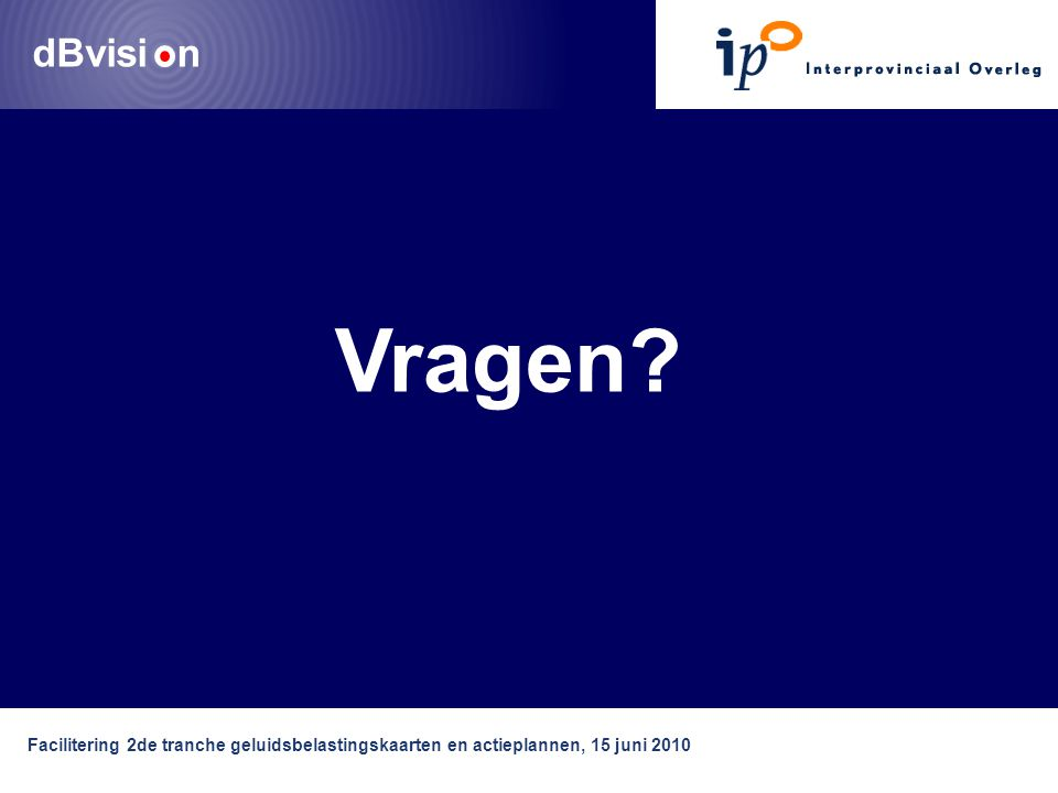 dBvisi n Facilitering 2de tranche geluidsbelastingskaarten en actieplannen, 15 juni 2010 Vragen