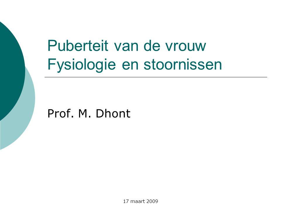 17 maart 2009 Puberteit van de vrouw Fysiologie en stoornissen Prof. M. Dhont