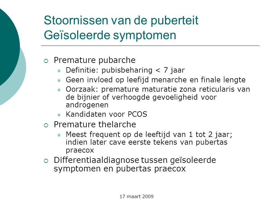 17 maart 2009 Stoornissen van de puberteit Geïsoleerde symptomen  Premature pubarche  Definitie: pubisbeharing < 7 jaar  Geen invloed op leefijd me