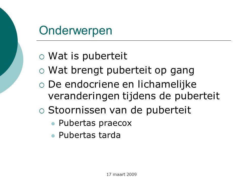 17 maart 2009 Onderwerpen  Wat is puberteit  Wat brengt puberteit op gang  De endocriene en lichamelijke veranderingen tijdens de puberteit  Stoor
