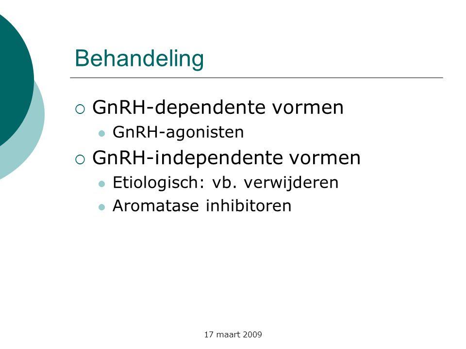 17 maart 2009 Behandeling  GnRH-dependente vormen  GnRH-agonisten  GnRH-independente vormen  Etiologisch: vb. verwijderen  Aromatase inhibitoren