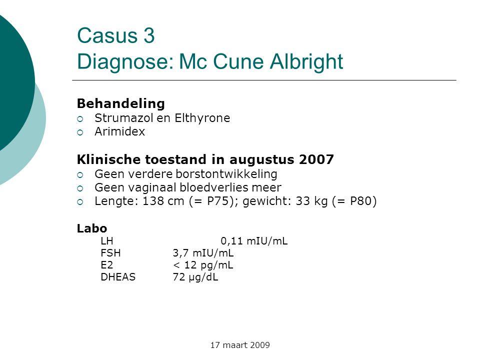 17 maart 2009 Casus 3 Diagnose: Mc Cune Albright Behandeling  Strumazol en Elthyrone  Arimidex Klinische toestand in augustus 2007  Geen verdere bo