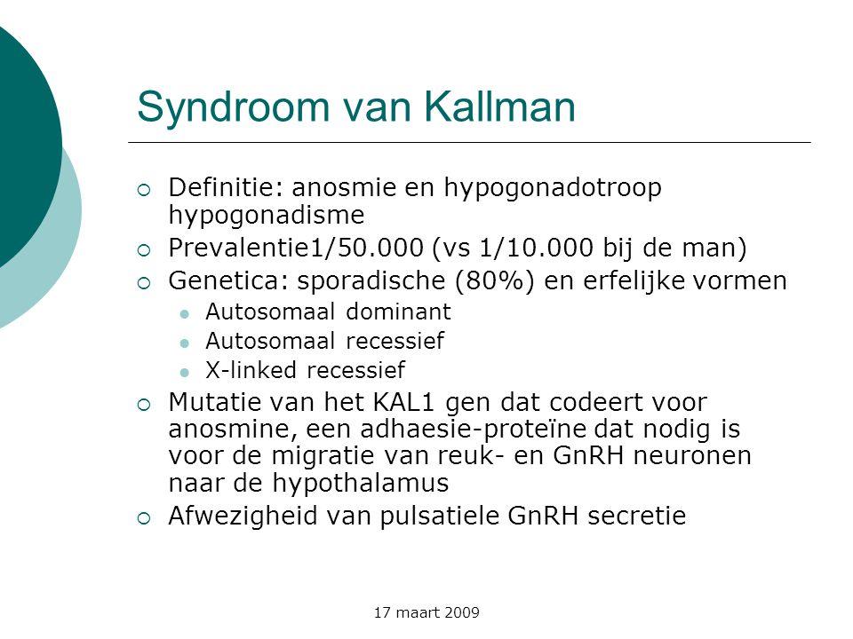 17 maart 2009 Syndroom van Kallman  Definitie: anosmie en hypogonadotroop hypogonadisme  Prevalentie1/50.000 (vs 1/10.000 bij de man)  Genetica: sp