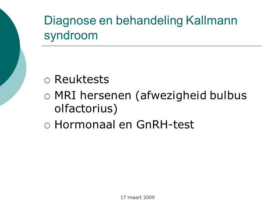 17 maart 2009 Diagnose en behandeling Kallmann syndroom  Reuktests  MRI hersenen (afwezigheid bulbus olfactorius)  Hormonaal en GnRH-test