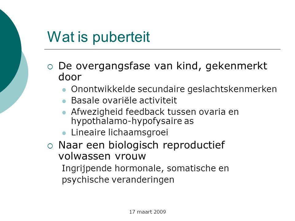 17 maart 2009 Wat is puberteit  De overgangsfase van kind, gekenmerkt door  Onontwikkelde secundaire geslachtskenmerken  Basale ovariële activiteit