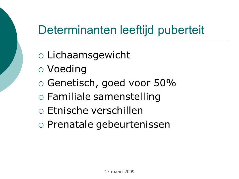 17 maart 2009 Determinanten leeftijd puberteit  Lichaamsgewicht  Voeding  Genetisch, goed voor 50%  Familiale samenstelling  Etnische verschillen