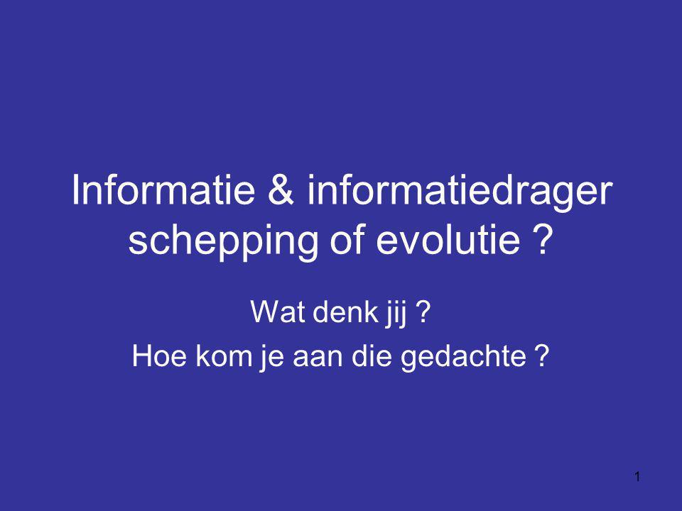 1 Informatie & informatiedrager schepping of evolutie ? Wat denk jij ? Hoe kom je aan die gedachte ?