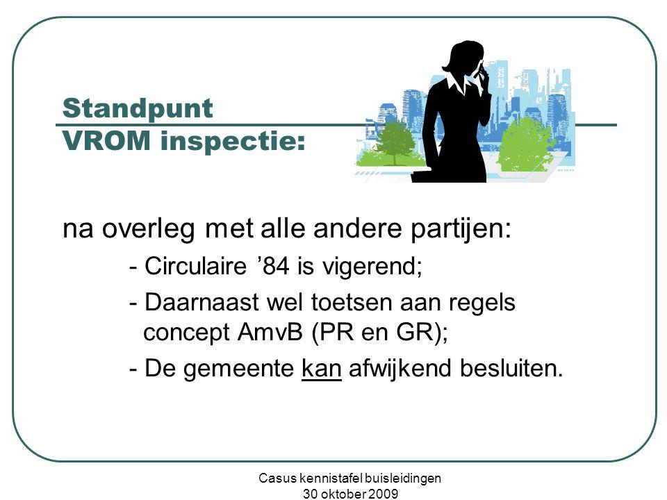Casus kennistafel buisleidingen 30 oktober 2009 Standpunt VROM inspectie: na overleg met alle andere partijen: - Circulaire '84 is vigerend; - Daarnaast wel toetsen aan regels concept AmvB (PR en GR); - De gemeente kan afwijkend besluiten.