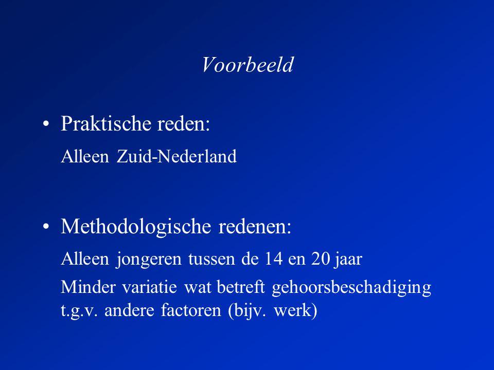 Voorbeeld •Praktische reden: Alleen Zuid-Nederland •Methodologische redenen: Alleen jongeren tussen de 14 en 20 jaar Minder variatie wat betreft gehoorsbeschadiging t.g.v.