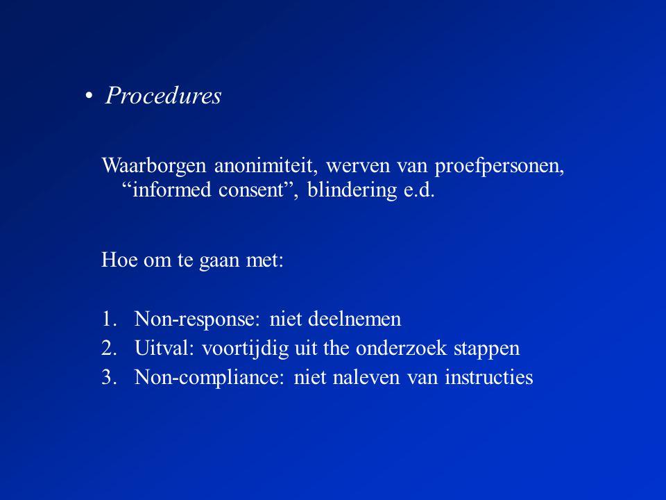 Hoe om te gaan met: 1.Non-response: niet deelnemen 2.Uitval: voortijdig uit the onderzoek stappen 3.Non-compliance: niet naleven van instructies •Procedures Waarborgen anonimiteit, werven van proefpersonen, informed consent , blindering e.d.