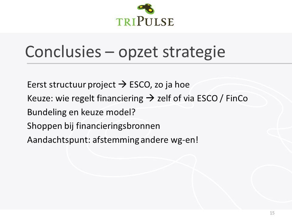 Conclusies – opzet strategie 15 Eerst structuur project  ESCO, zo ja hoe Keuze: wie regelt financiering  zelf of via ESCO / FinCo Bundeling en keuze model.