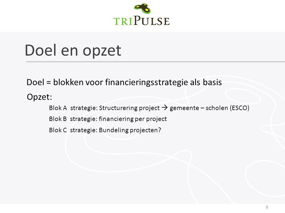 Doel en opzet 8 Doel = blokken voor financieringsstrategie als basis Opzet: Blok A strategie: Structurering project  gemeente – scholen (ESCO) Blok B strategie: financiering per project Blok C strategie: Bundeling projecten