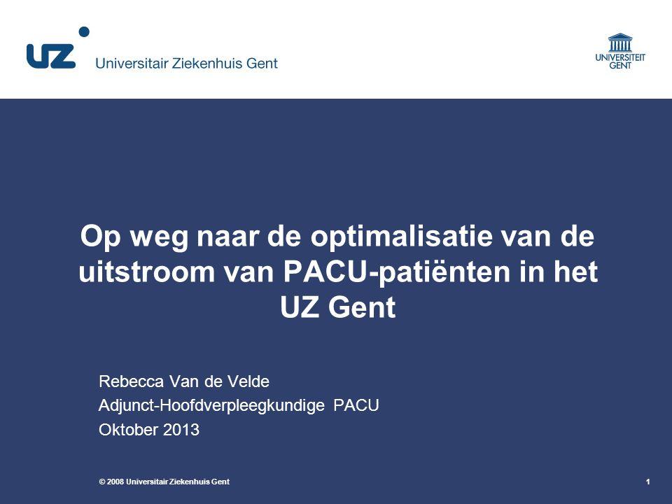 © 2008 Universitair Ziekenhuis Gent1 Op weg naar de optimalisatie van de uitstroom van PACU-patiënten in het UZ Gent Rebecca Van de Velde Adjunct-Hoofdverpleegkundige PACU Oktober 2013