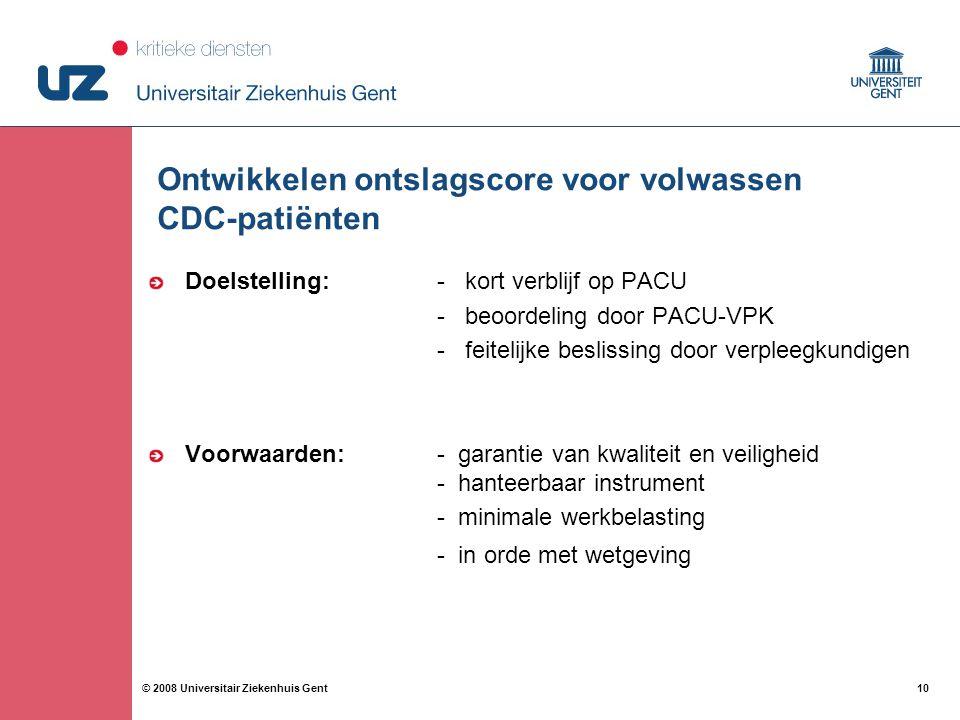 10 © 2008 Universitair Ziekenhuis Gent Ontwikkelen ontslagscore voor volwassen CDC-patiënten Doelstelling: - kort verblijf op PACU - beoordeling door