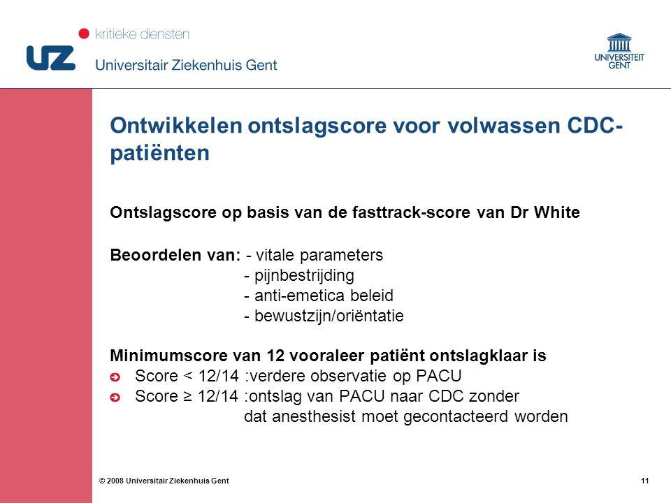 11 © 2008 Universitair Ziekenhuis Gent Ontwikkelen ontslagscore voor volwassen CDC- patiënten Ontslagscore op basis van de fasttrack-score van Dr White Beoordelen van: - vitale parameters - pijnbestrijding - anti-emetica beleid - bewustzijn/oriëntatie Minimumscore van 12 vooraleer patiënt ontslagklaar is Score < 12/14 :verdere observatie op PACU Score ≥ 12/14 :ontslag van PACU naar CDC zonder dat anesthesist moet gecontacteerd worden