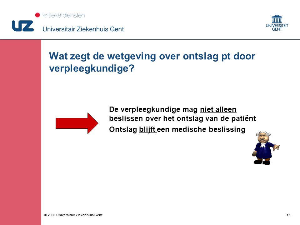 13 © 2008 Universitair Ziekenhuis Gent Wat zegt de wetgeving over ontslag pt door verpleegkundige? De verpleegkundige mag niet alleen beslissen over h
