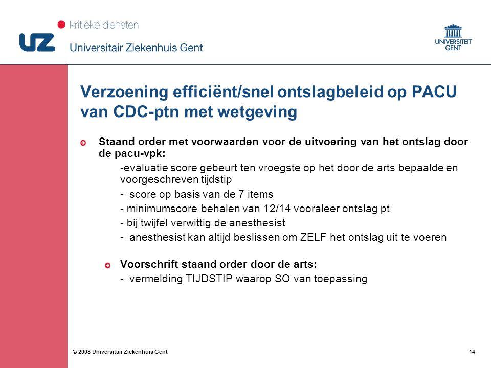 14 © 2008 Universitair Ziekenhuis Gent Verzoening efficiënt/snel ontslagbeleid op PACU van CDC-ptn met wetgeving Staand order met voorwaarden voor de