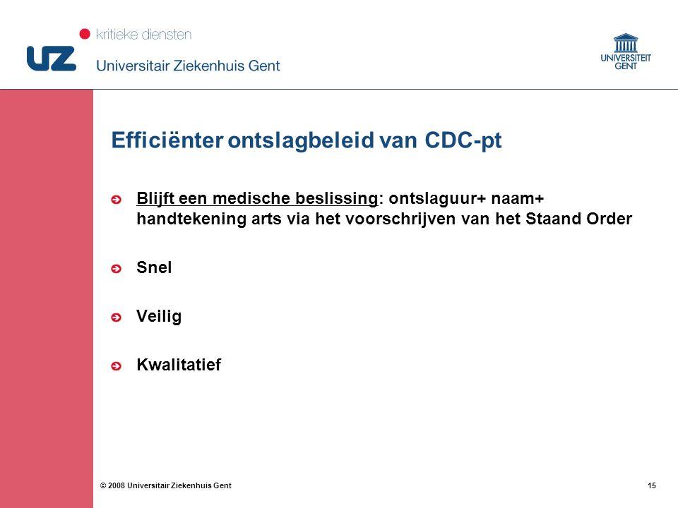 15 © 2008 Universitair Ziekenhuis Gent Efficiënter ontslagbeleid van CDC-pt Blijft een medische beslissing: ontslaguur+ naam+ handtekening arts via het voorschrijven van het Staand Order Snel Veilig Kwalitatief