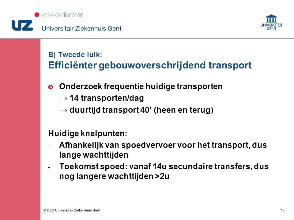 16 © 2008 Universitair Ziekenhuis Gent B) Tweede luik: Efficiënter gebouwoverschrijdend transport Onderzoek frequentie huidige transporten → 14 transporten/dag → duurtijd transport 40' (heen en terug) Huidige knelpunten: - Afhankelijk van spoedvervoer voor het transport, dus lange wachttijden - Toekomst spoed: vanaf 14u secundaire transfers, dus nog langere wachttijden >2u