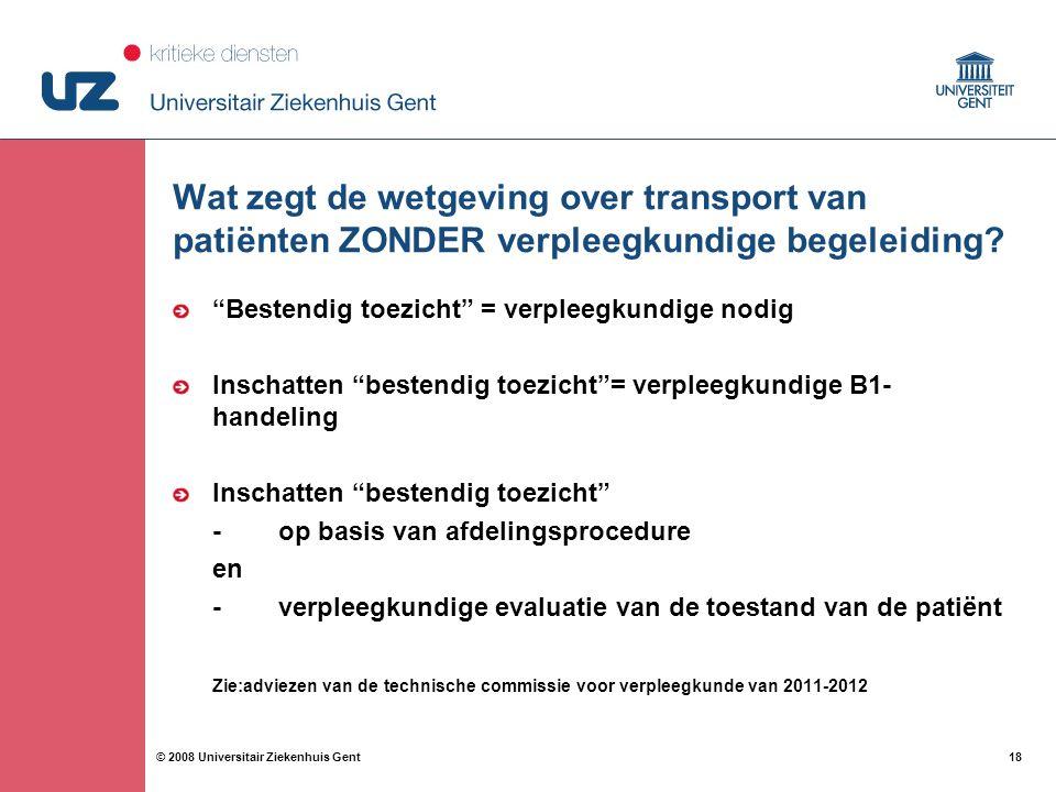 """18 © 2008 Universitair Ziekenhuis Gent Wat zegt de wetgeving over transport van patiënten ZONDER verpleegkundige begeleiding? """"Bestendig toezicht"""" = v"""