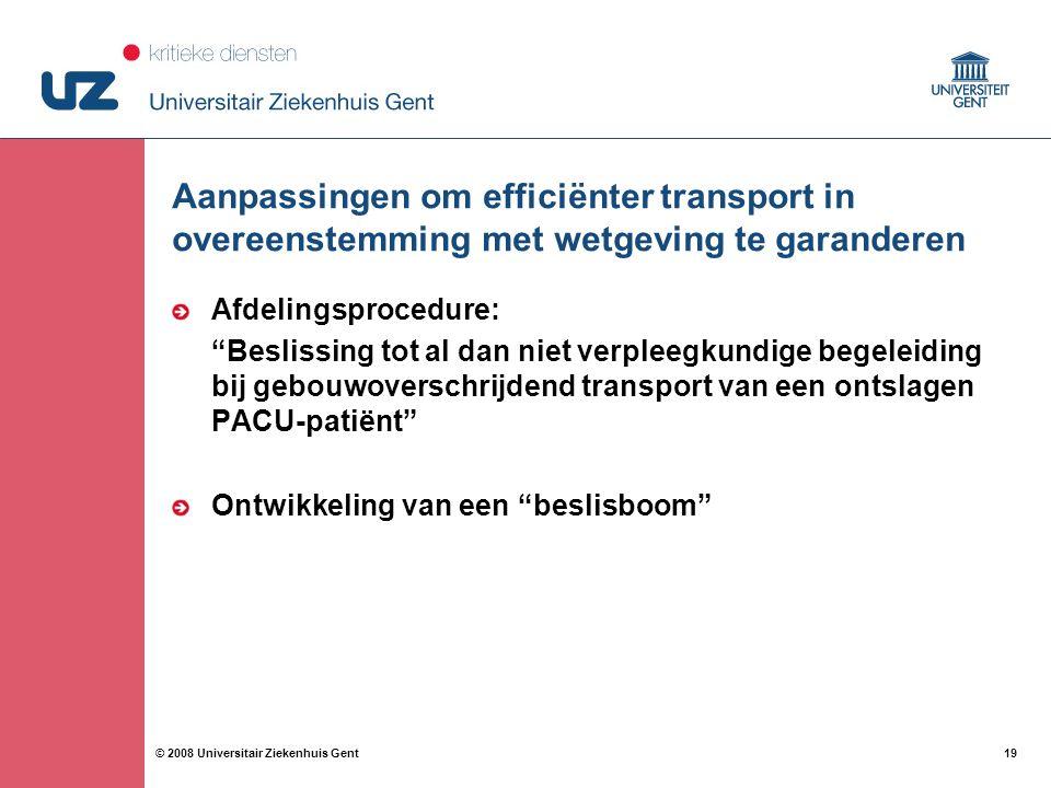 19 © 2008 Universitair Ziekenhuis Gent Aanpassingen om efficiënter transport in overeenstemming met wetgeving te garanderen Afdelingsprocedure: Beslissing tot al dan niet verpleegkundige begeleiding bij gebouwoverschrijdend transport van een ontslagen PACU-patiënt Ontwikkeling van een beslisboom