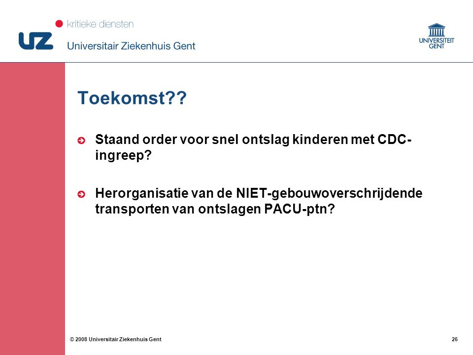 26 © 2008 Universitair Ziekenhuis Gent Toekomst?? Staand order voor snel ontslag kinderen met CDC- ingreep? Herorganisatie van de NIET-gebouwoverschri