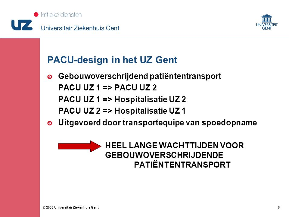 6 6© 2008 Universitair Ziekenhuis Gent PACU-design in het UZ Gent Gebouwoverschrijdend patiëntentransport PACU UZ 1 => PACU UZ 2 PACU UZ 1 => Hospital