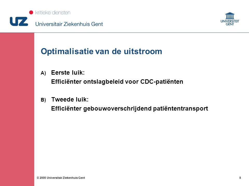 8 8© 2008 Universitair Ziekenhuis Gent Optimalisatie van de uitstroom A) Eerste luik: Efficiënter ontslagbeleid voor CDC-patiënten B) Tweede luik: Eff